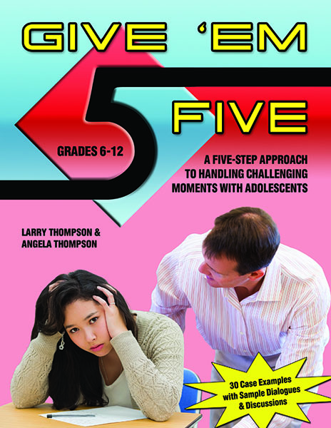 Give 'Em Five: A Five Step Approach for Handling Challenging Moments with Adolescents by Larry Thompson and Angela Thompson